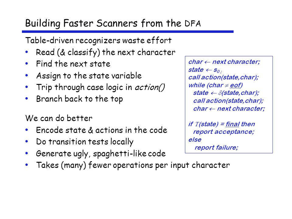 Building Faster Scanners from the DFA Table-driven recognizers waste effort Read (& classify) the next character Find the next state Assign to the state variable Trip through case logic in action() Branch back to the top We can do better Encode state & actions in the code Do transition tests locally Generate ugly, spaghetti-like code Takes (many) fewer operations per input character char  next character; state  s 0 ; call action(state,char); while (char  eof) state   (state,char); call action(state,char); char  next character; if  (state) = final then report acceptance; else report failure;