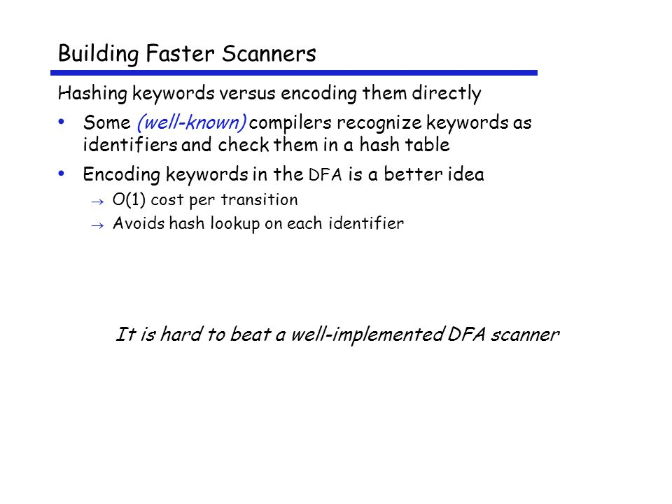 Building Faster Scanners Hashing keywords versus encoding them directly Some (well-known) compilers recognize keywords as identifiers and check them in a hash table Encoding keywords in the DFA is a better idea  O(1) cost per transition  Avoids hash lookup on each identifier It is hard to beat a well-implemented DFA scanner