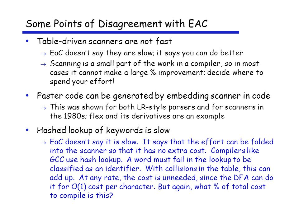 Some Points of Disagreement with EAC Table-driven scanners are not fast  EaC doesn't say they are slow; it says you can do better  Scanning is a small part of the work in a compiler, so in most cases it cannot make a large % improvement: decide where to spend your effort.