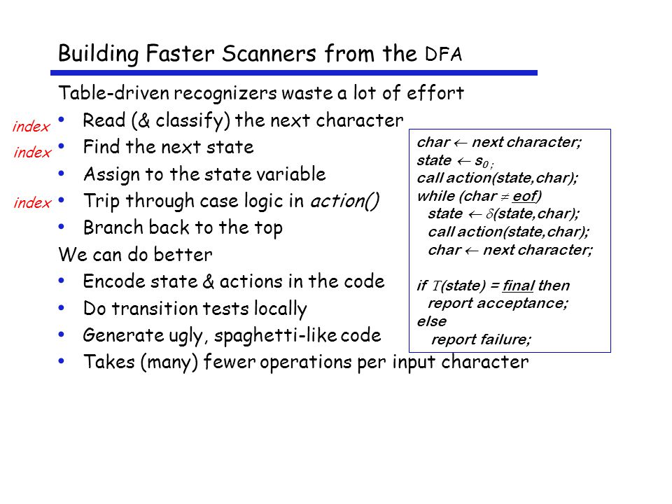Building Faster Scanners from the DFA Table-driven recognizers waste a lot of effort Read (& classify) the next character Find the next state Assign to the state variable Trip through case logic in action() Branch back to the top We can do better Encode state & actions in the code Do transition tests locally Generate ugly, spaghetti-like code Takes (many) fewer operations per input character char  next character; state  s 0 ; call action(state,char); while (char  eof) state   (state,char); call action(state,char); char  next character; if  (state) = final then report acceptance; else report failure; index