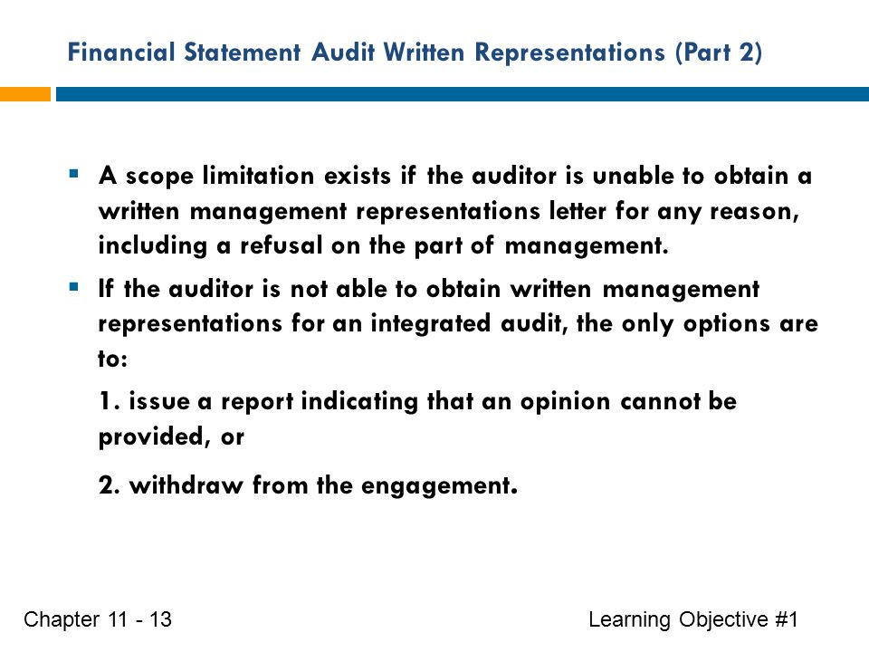 Financial Statement Audit Written Representations (Part 2) Learning Objective #1Chapter 11 - 13  A scope limitation exists if the auditor is unable to obtain a written management representations letter for any reason, including a refusal on the part of management.