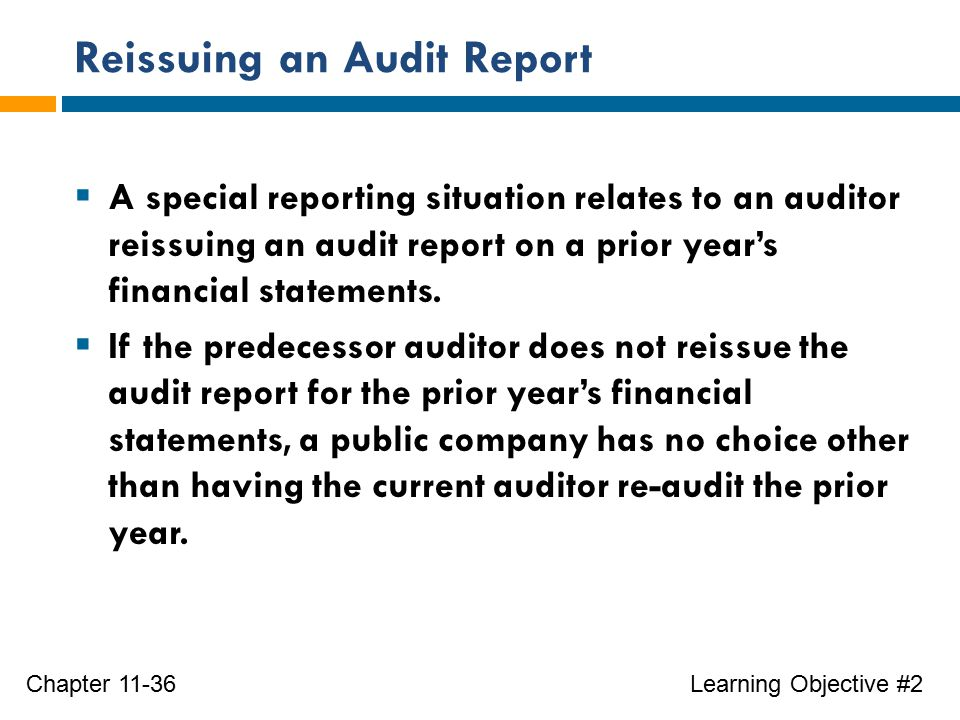 Reissuing an Audit Report Learning Objective #2Chapter 11-36  A special reporting situation relates to an auditor reissuing an audit report on a prior year's financial statements.