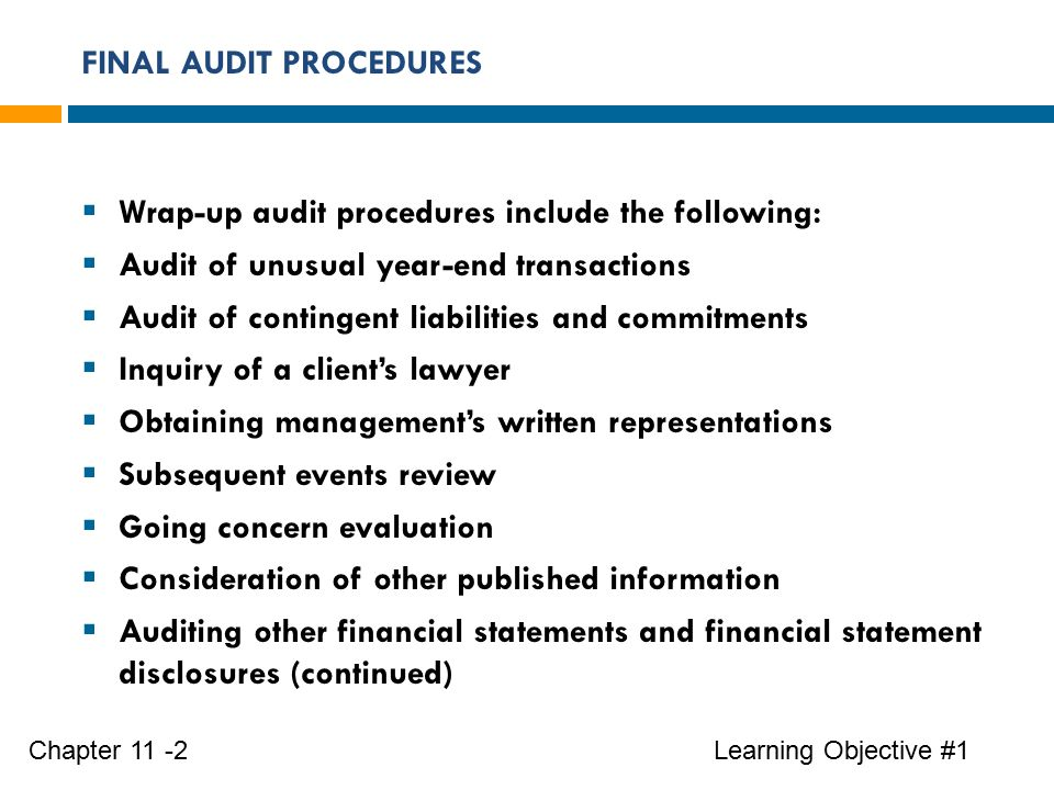FINAL AUDIT PROCEDURES Learning Objective #1Chapter 11 -2  Wrap-up audit procedures include the following:  Audit of unusual year-end transactions  Audit of contingent liabilities and commitments  Inquiry of a client's lawyer  Obtaining management's written representations  Subsequent events review  Going concern evaluation  Consideration of other published information  Auditing other financial statements and financial statement disclosures (continued)