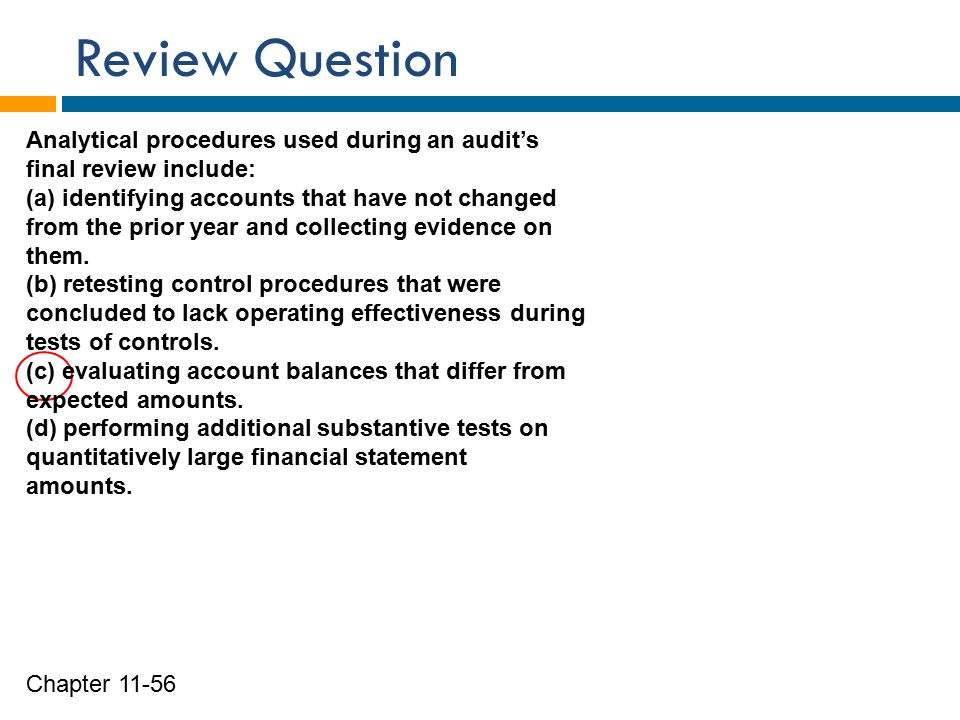 Review Question Chapter 11-56 Analytical procedures used during an audit's final review include: (a) identifying accounts that have not changed from the prior year and collecting evidence on them.