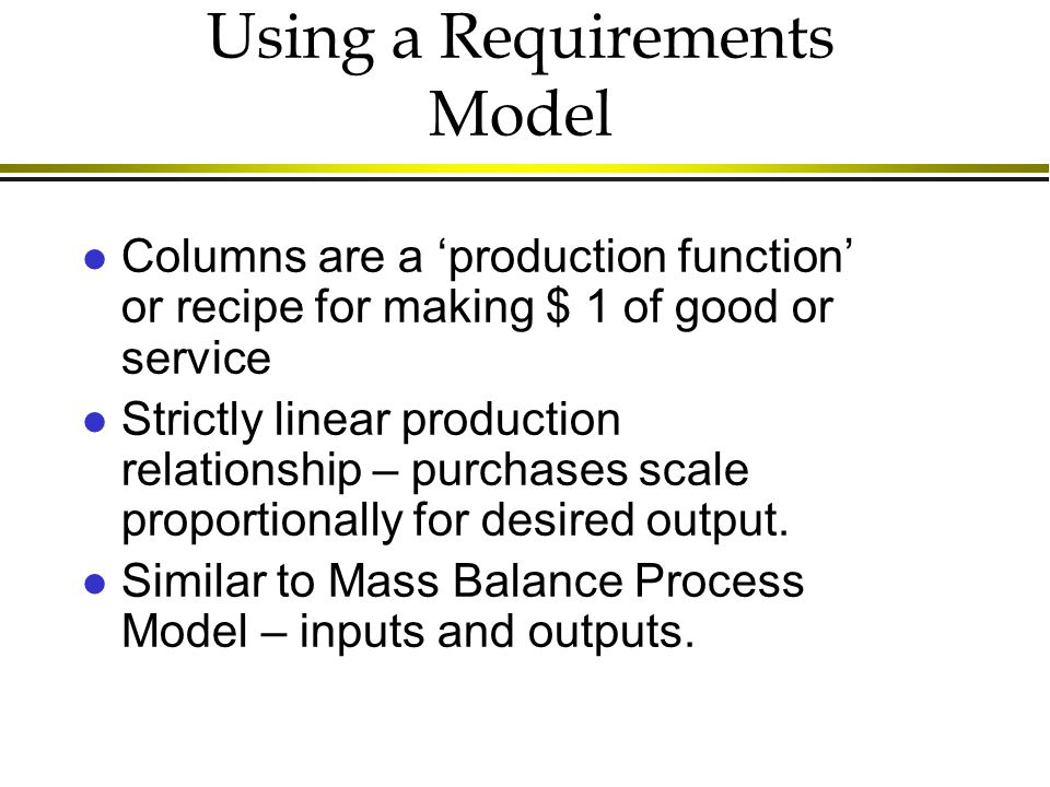 Using a Requirements Model l Columns are a 'production function' or recipe for making $ 1 of good or service l Strictly linear production relationship – purchases scale proportionally for desired output.