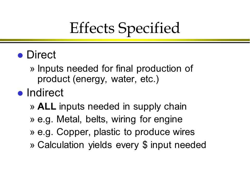 Effects Specified l Direct »Inputs needed for final production of product (energy, water, etc.) l Indirect »ALL inputs needed in supply chain »e.g.