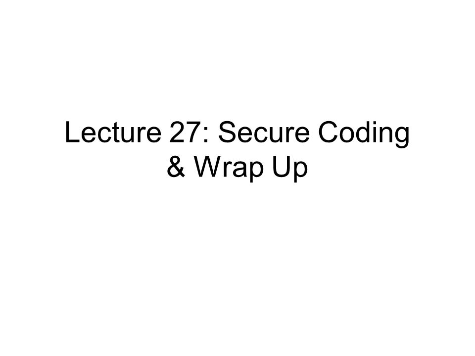 Lecture 27: Secure Coding & Wrap Up