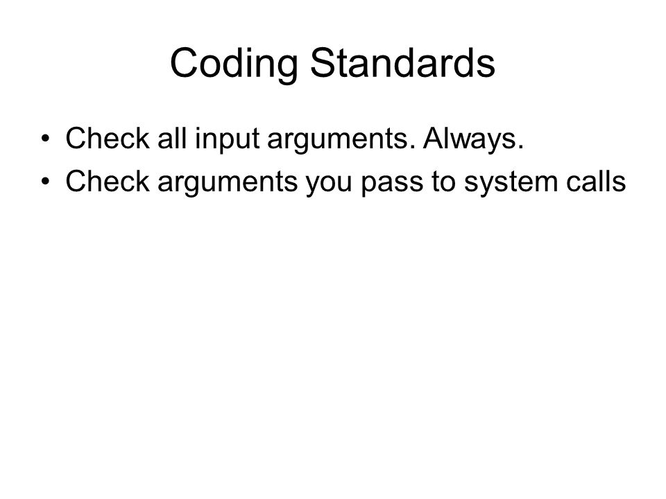 Coding Standards Check all input arguments. Always. Check arguments you pass to system calls