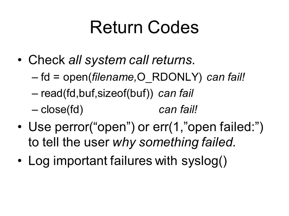 Return Codes Check all system call returns. –fd = open(filename,O_RDONLY) can fail.