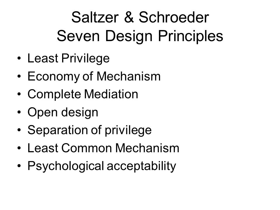 Saltzer & Schroeder Seven Design Principles Least Privilege Economy of Mechanism Complete Mediation Open design Separation of privilege Least Common Mechanism Psychological acceptability