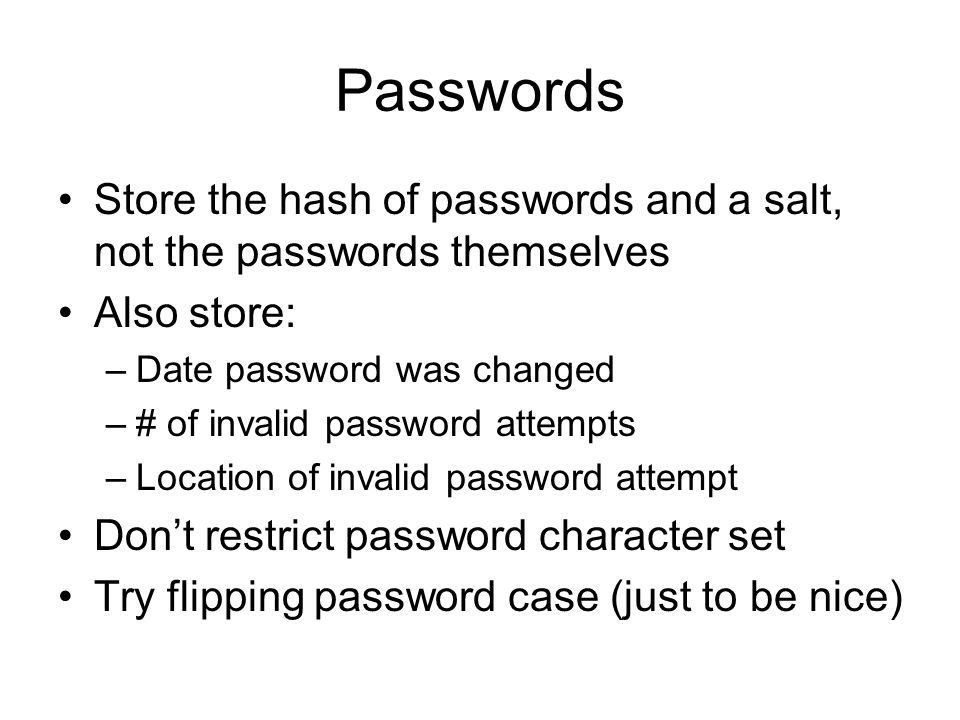 Passwords Store the hash of passwords and a salt, not the passwords themselves Also store: –Date password was changed –# of invalid password attempts –Location of invalid password attempt Don't restrict password character set Try flipping password case (just to be nice)