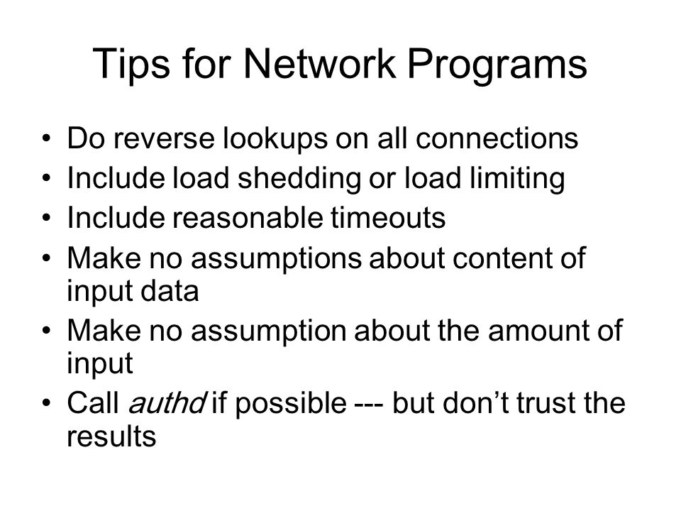 Tips for Network Programs Do reverse lookups on all connections Include load shedding or load limiting Include reasonable timeouts Make no assumptions about content of input data Make no assumption about the amount of input Call authd if possible --- but don't trust the results