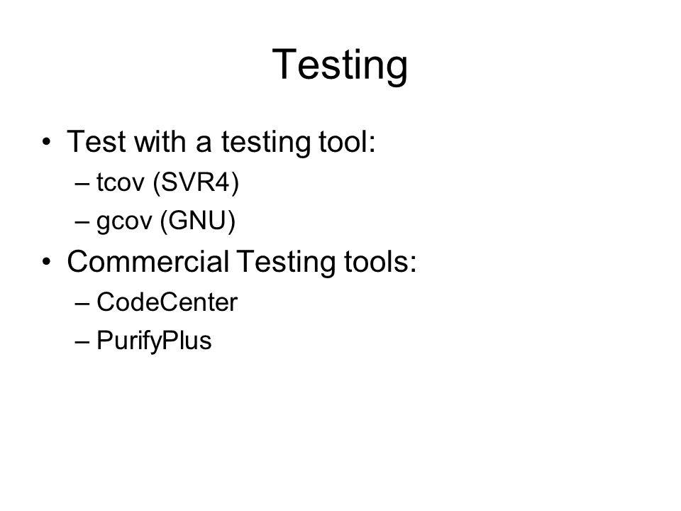 Testing Test with a testing tool: –tcov (SVR4) –gcov (GNU) Commercial Testing tools: –CodeCenter –PurifyPlus