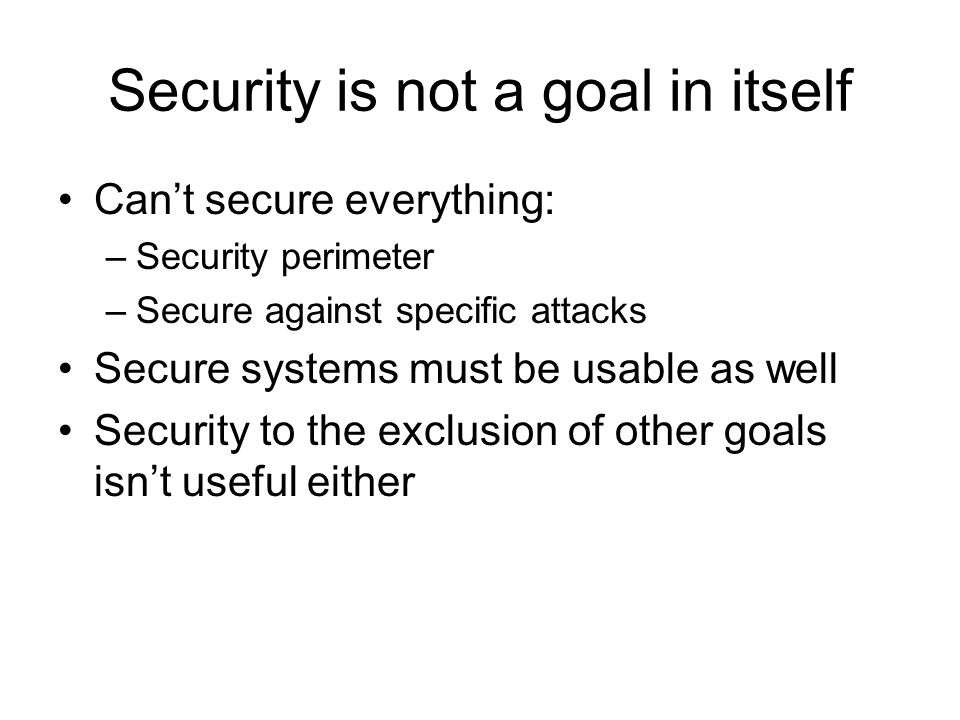 Security is not a goal in itself Can't secure everything: –Security perimeter –Secure against specific attacks Secure systems must be usable as well Security to the exclusion of other goals isn't useful either