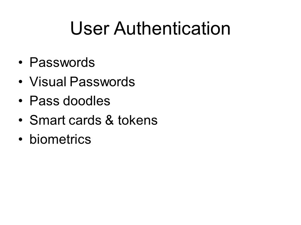 User Authentication Passwords Visual Passwords Pass doodles Smart cards & tokens biometrics