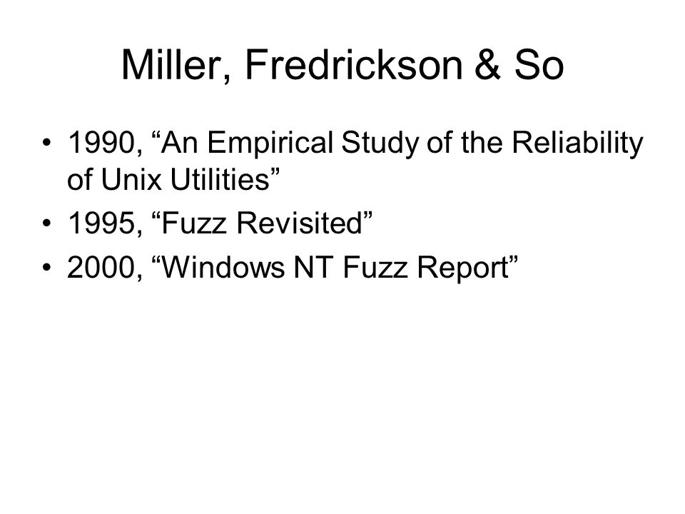 Miller, Fredrickson & So 1990, An Empirical Study of the Reliability of Unix Utilities 1995, Fuzz Revisited 2000, Windows NT Fuzz Report