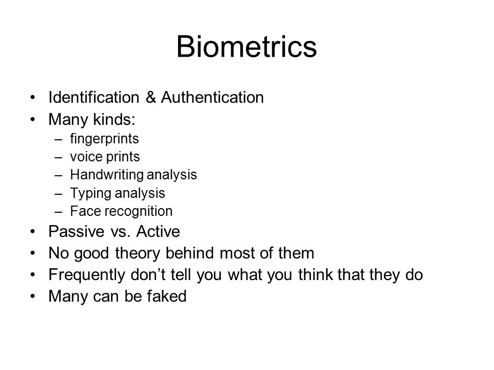 Biometrics Identification & Authentication Many kinds: –fingerprints –voice prints –Handwriting analysis –Typing analysis –Face recognition Passive vs.