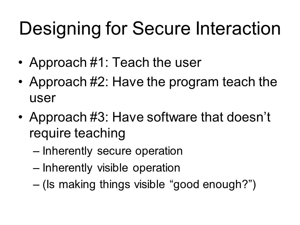 Designing for Secure Interaction Approach #1: Teach the user Approach #2: Have the program teach the user Approach #3: Have software that doesn't require teaching –Inherently secure operation –Inherently visible operation –(Is making things visible good enough? )