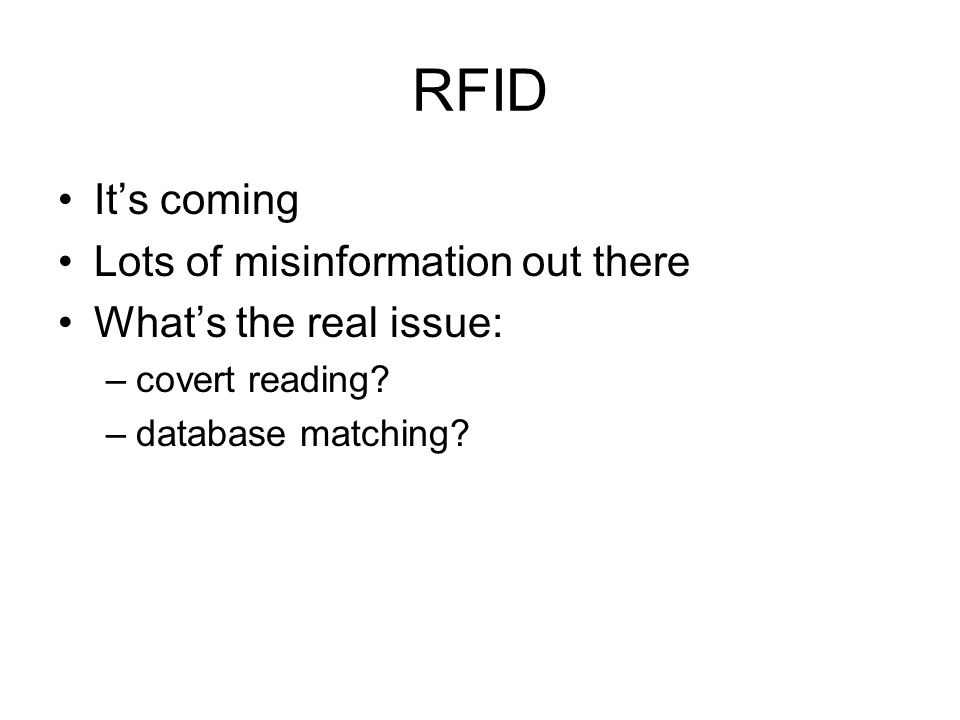 RFID It's coming Lots of misinformation out there What's the real issue: –covert reading.