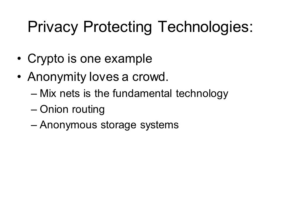 Privacy Protecting Technologies: Crypto is one example Anonymity loves a crowd.