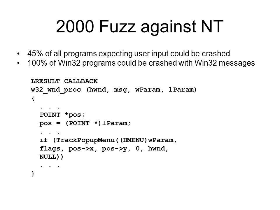 2000 Fuzz against NT 45% of all programs expecting user input could be crashed 100% of Win32 programs could be crashed with Win32 messages LRESULT CALLBACK w32_wnd_proc (hwnd, msg, wParam, lParam) {...