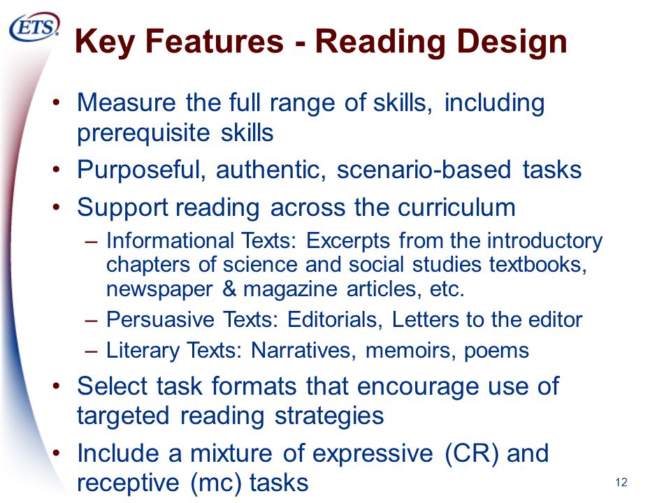 12 Key Features - Reading Design Measure the full range of skills, including prerequisite skills Purposeful, authentic, scenario-based tasks Support reading across the curriculum –Informational Texts: Excerpts from the introductory chapters of science and social studies textbooks, newspaper & magazine articles, etc.