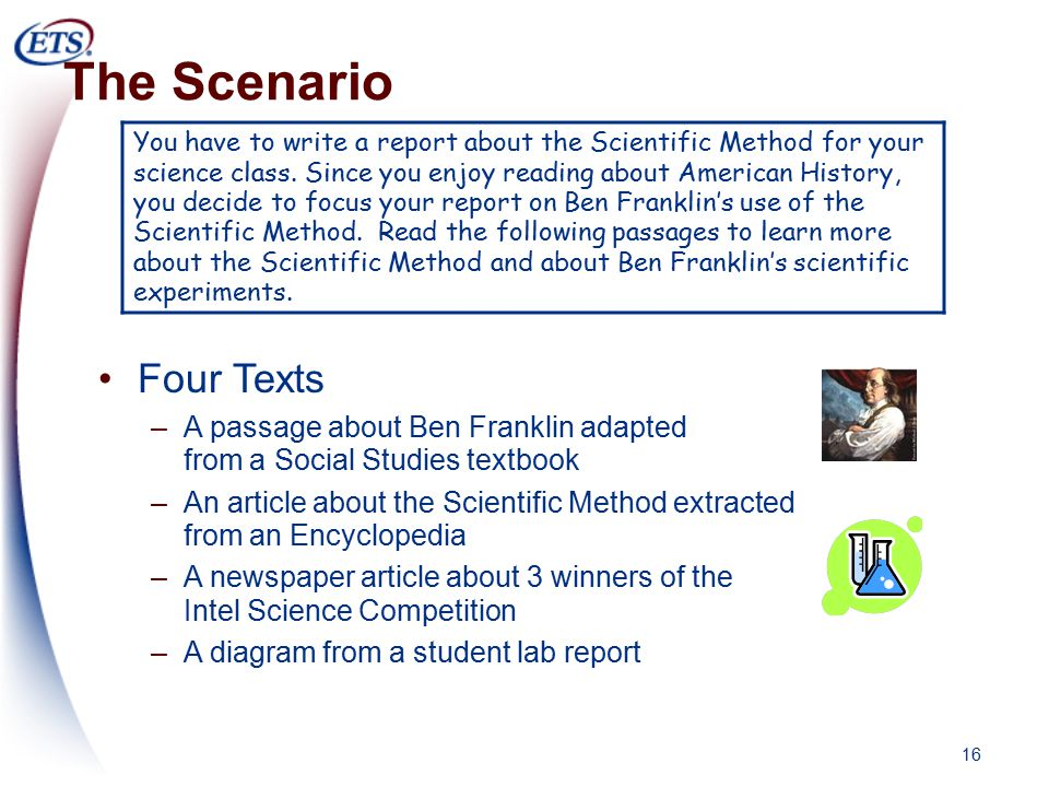 16 The Scenario Four Texts –A passage about Ben Franklin adapted from a Social Studies textbook –An article about the Scientific Method extracted from an Encyclopedia –A newspaper article about 3 winners of the Intel Science Competition –A diagram from a student lab report You have to write a report about the Scientific Method for your science class.