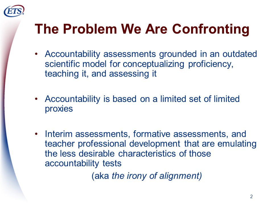 2 The Problem We Are Confronting Accountability assessments grounded in an outdated scientific model for conceptualizing proficiency, teaching it, and assessing it Accountability is based on a limited set of limited proxies Interim assessments, formative assessments, and teacher professional development that are emulating the less desirable characteristics of those accountability tests (aka the irony of alignment)