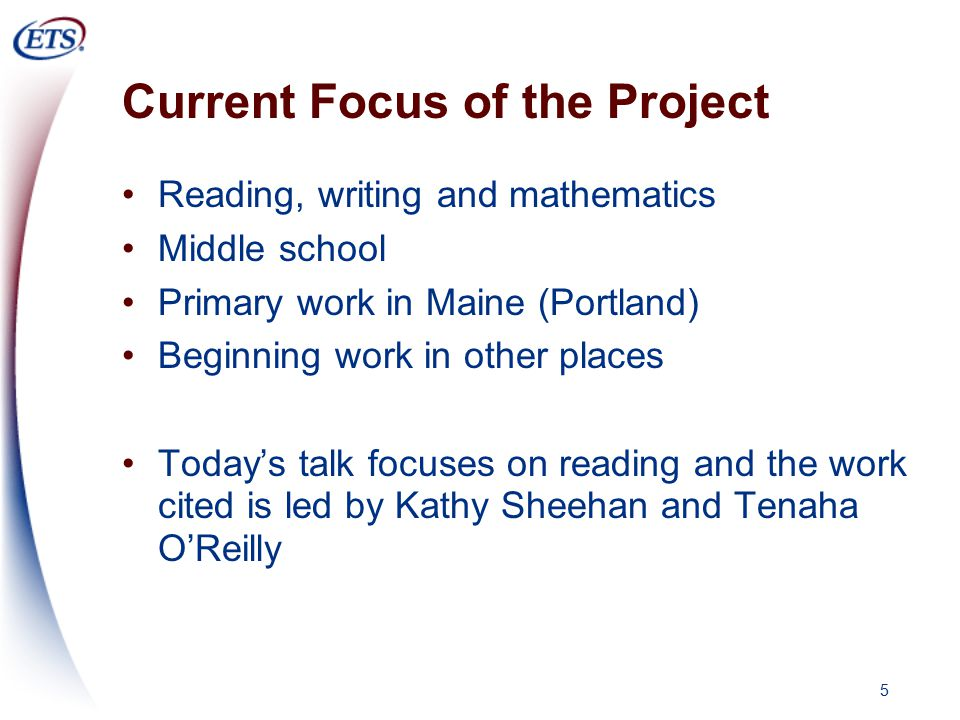 5 Current Focus of the Project Reading, writing and mathematics Middle school Primary work in Maine (Portland) Beginning work in other places Today's talk focuses on reading and the work cited is led by Kathy Sheehan and Tenaha O'Reilly