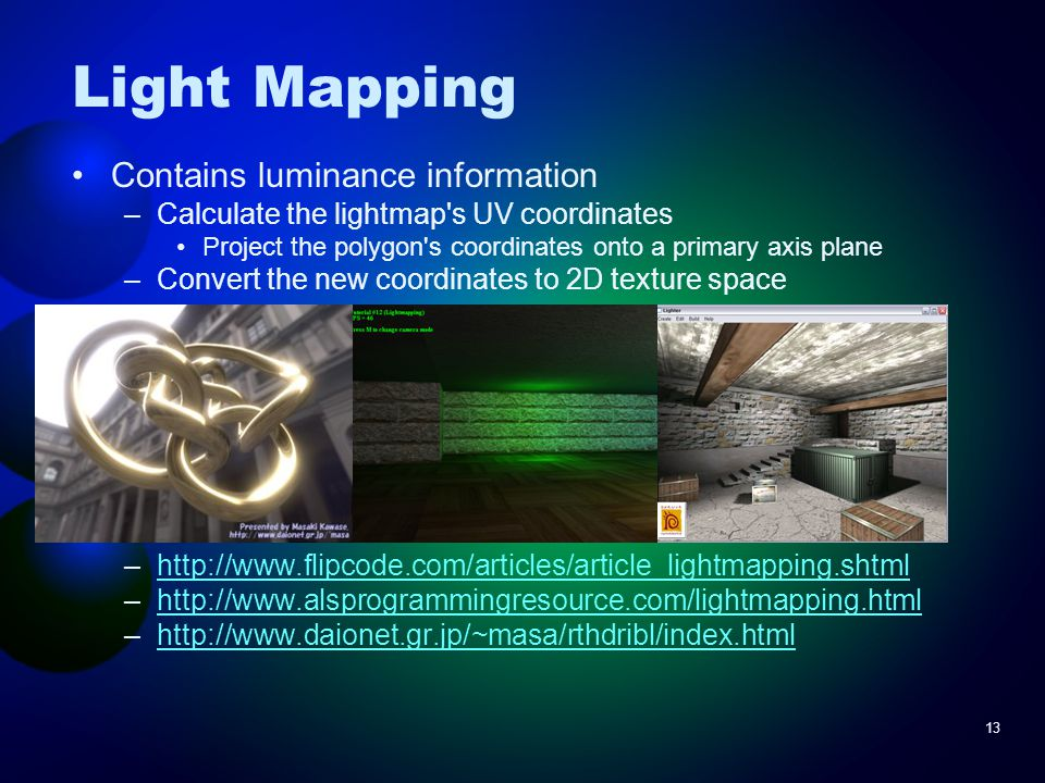 13 Light Mapping Contains luminance information –Calculate the lightmap s UV coordinates Project the polygon s coordinates onto a primary axis plane –Convert the new coordinates to 2D texture space –http://www.flipcode.com/articles/article_lightmapping.shtmlhttp://www.flipcode.com/articles/article_lightmapping.shtml –http://www.alsprogrammingresource.com/lightmapping.htmlhttp://www.alsprogrammingresource.com/lightmapping.html –http://www.daionet.gr.jp/~masa/rthdribl/index.htmlhttp://www.daionet.gr.jp/~masa/rthdribl/index.html
