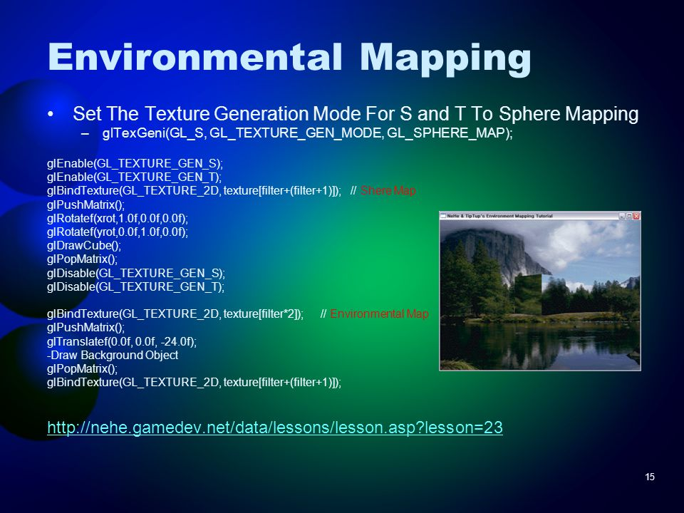 15 Environmental Mapping Set The Texture Generation Mode For S and T To Sphere Mapping –glTexGeni(GL_S, GL_TEXTURE_GEN_MODE, GL_SPHERE_MAP); glEnable(GL_TEXTURE_GEN_S); glEnable(GL_TEXTURE_GEN_T); glBindTexture(GL_TEXTURE_2D, texture[filter+(filter+1)]); // Shere Map glPushMatrix(); glRotatef(xrot,1.0f,0.0f,0.0f); glRotatef(yrot,0.0f,1.0f,0.0f); glDrawCube(); glPopMatrix(); glDisable(GL_TEXTURE_GEN_S); glDisable(GL_TEXTURE_GEN_T); glBindTexture(GL_TEXTURE_2D, texture[filter*2]); // Environmental Map glPushMatrix(); glTranslatef(0.0f, 0.0f, -24.0f); -Draw Background Object glPopMatrix(); glBindTexture(GL_TEXTURE_2D, texture[filter+(filter+1)]); http://nehe.gamedev.net/data/lessons/lesson.asp?lesson=23