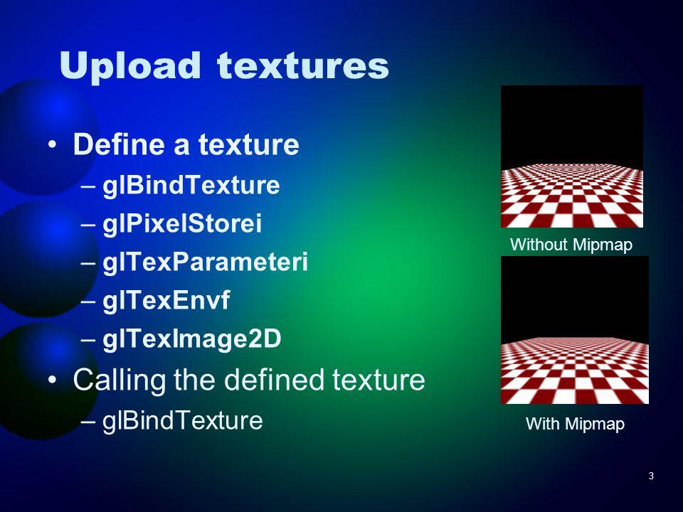 3 Upload textures Define a texture –glBindTexture –glPixelStorei –glTexParameteri –glTexEnvf –glTexImage2D Calling the defined texture –glBindTexture Without Mipmap With Mipmap