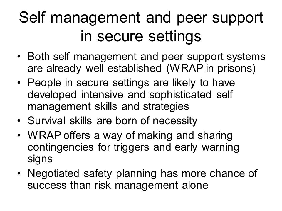 Self management and peer support in secure settings Both self management and peer support systems are already well established (WRAP in prisons) Peopl