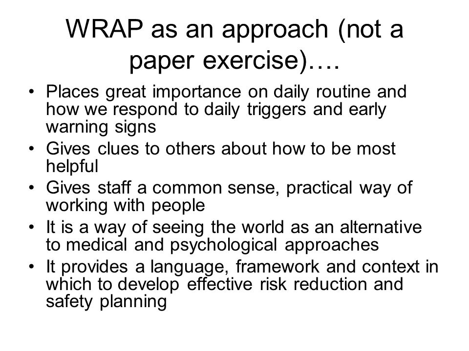 WRAP as an approach (not a paper exercise)…. Places great importance on daily routine and how we respond to daily triggers and early warning signs Giv