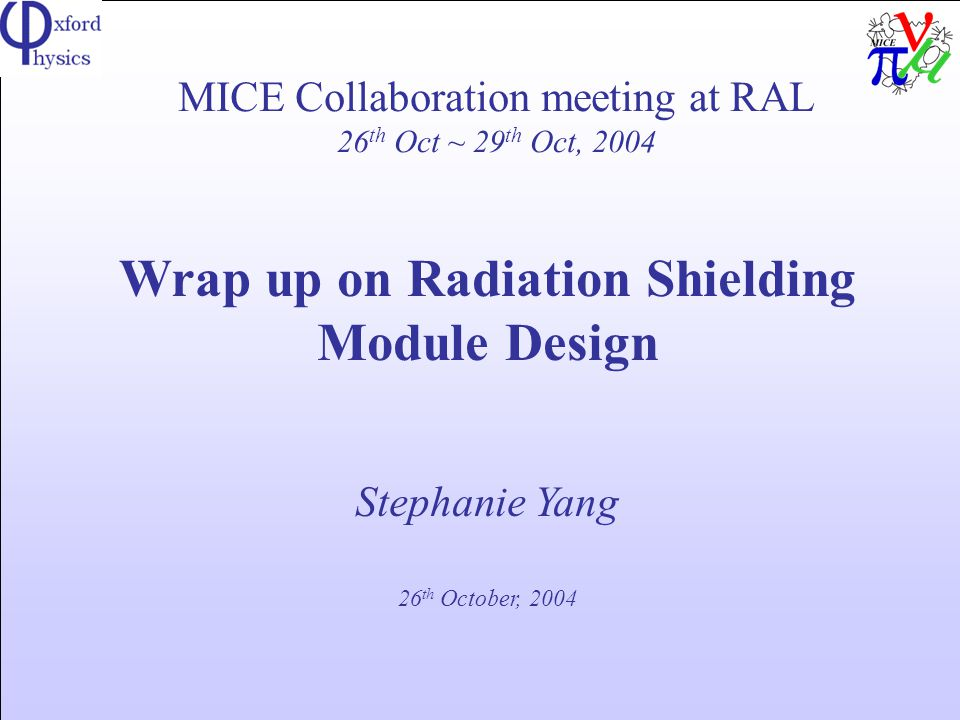 MICE Collaboration meeting at RAL 26 th Oct ~ 29 th Oct, 2004 Wrap up on Radiation Shielding Module Design Stephanie Yang 26 th October, 2004