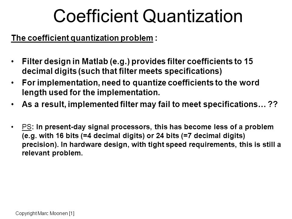 Coefficient Quantization The coefficient quantization problem : Filter design in Matlab (e.g.) provides filter coefficients to 15 decimal digits (such that filter meets specifications) For implementation, need to quantize coefficients to the word length used for the implementation.