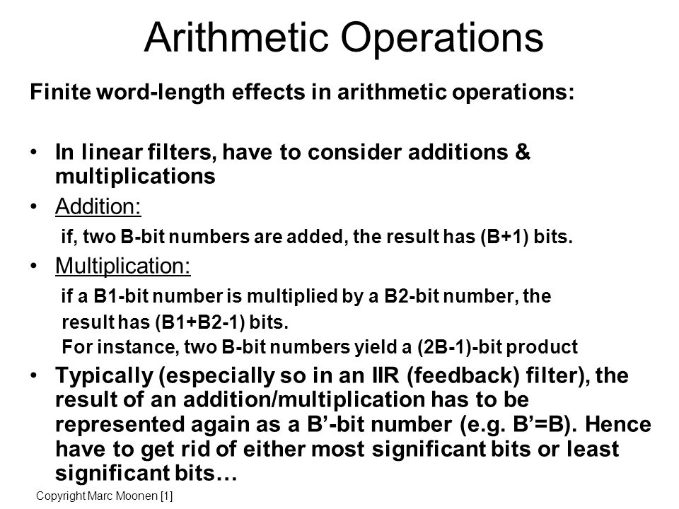 Arithmetic Operations Finite word-length effects in arithmetic operations: In linear filters, have to consider additions & multiplications Addition: if, two B-bit numbers are added, the result has (B+1) bits.