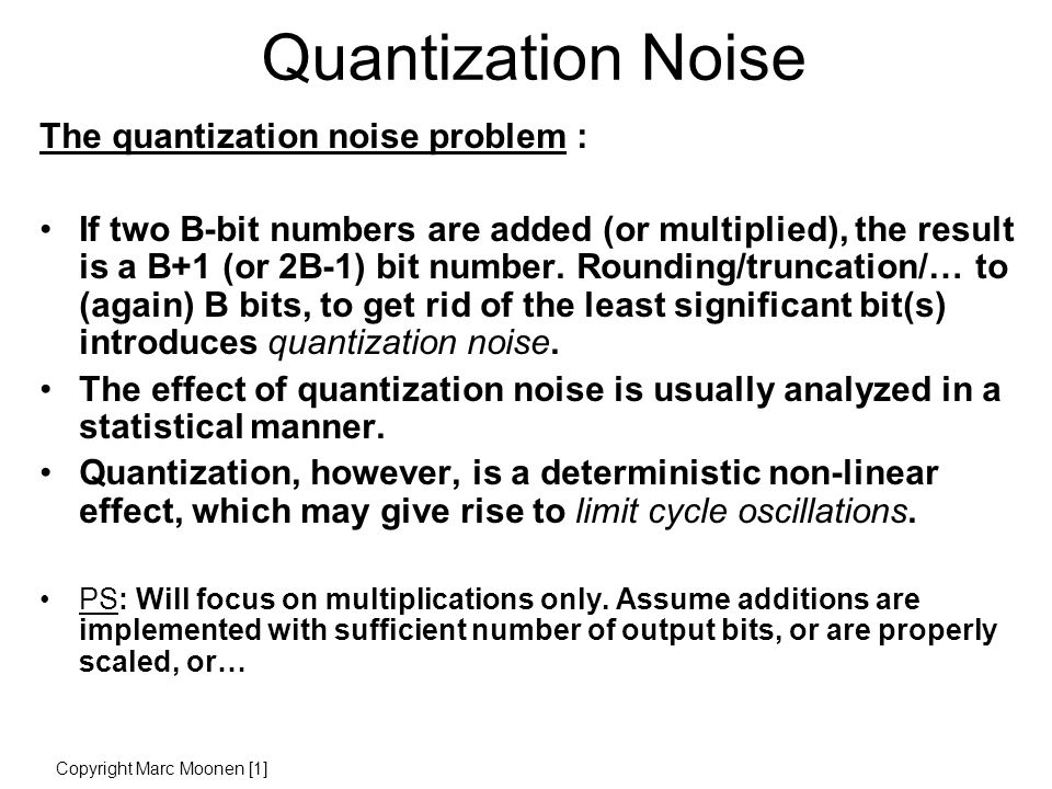 Quantization Noise The quantization noise problem : If two B-bit numbers are added (or multiplied), the result is a B+1 (or 2B-1) bit number.