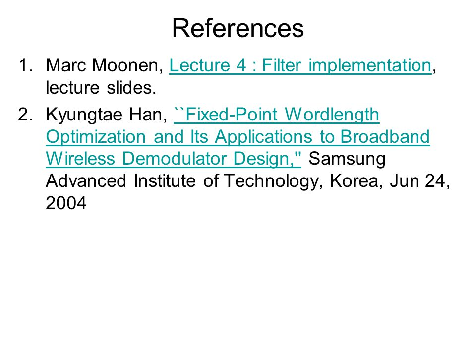 References 1.Marc Moonen, Lecture 4 : Filter implementation, lecture slides.Lecture 4 : Filter implementation 2.Kyungtae Han, ``Fixed-Point Wordlength Optimization and Its Applications to Broadband Wireless Demodulator Design, Samsung Advanced Institute of Technology, Korea, Jun 24, 2004``Fixed-Point Wordlength Optimization and Its Applications to Broadband Wireless Demodulator Design,