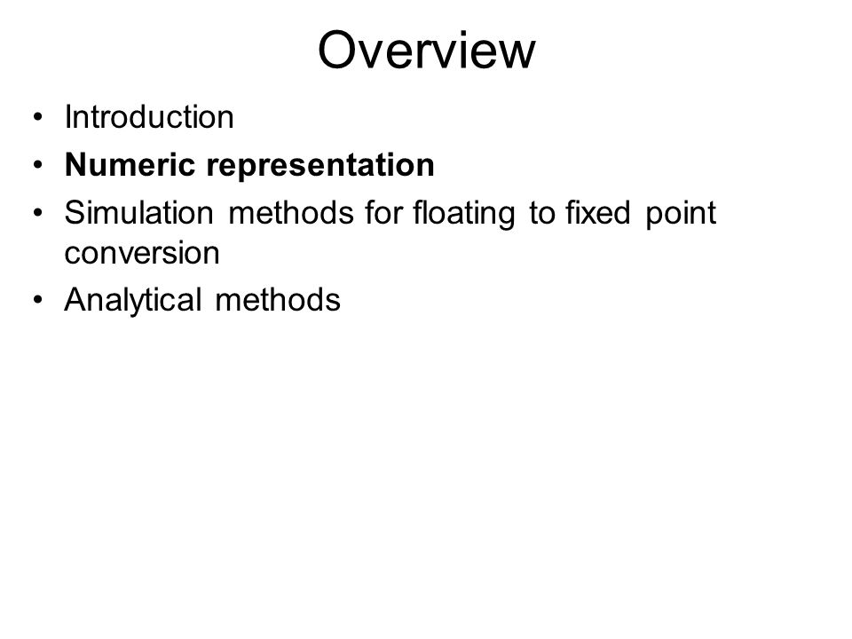 Overview Introduction Numeric representation Simulation methods for floating to fixed point conversion Analytical methods