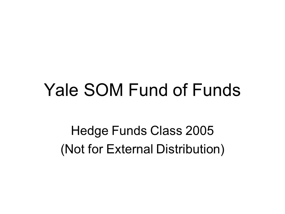 Yale SOM Fund of Funds Hedge Funds Class 2005 (Not for External Distribution)