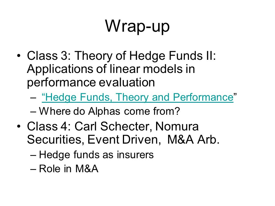 Wrap-up Class 3: Theory of Hedge Funds II: Applications of linear models in performance evaluation – Hedge Funds, Theory and Performance Hedge Funds, Theory and Performance –Where do Alphas come from.