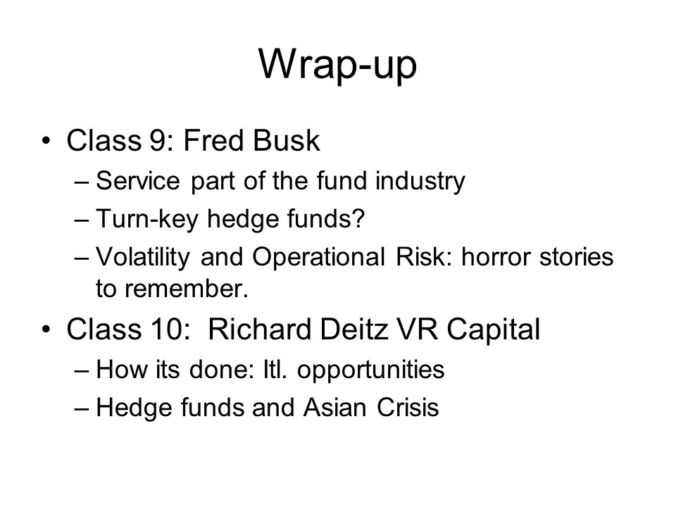 Wrap-up Class 9: Fred Busk –Service part of the fund industry –Turn-key hedge funds.