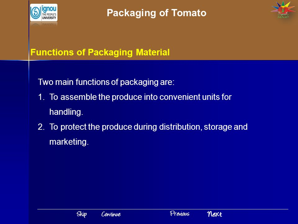 Functions of Packaging Material Two main functions of packaging are: 1.To assemble the produce into convenient units for handling. 2.To protect the pr