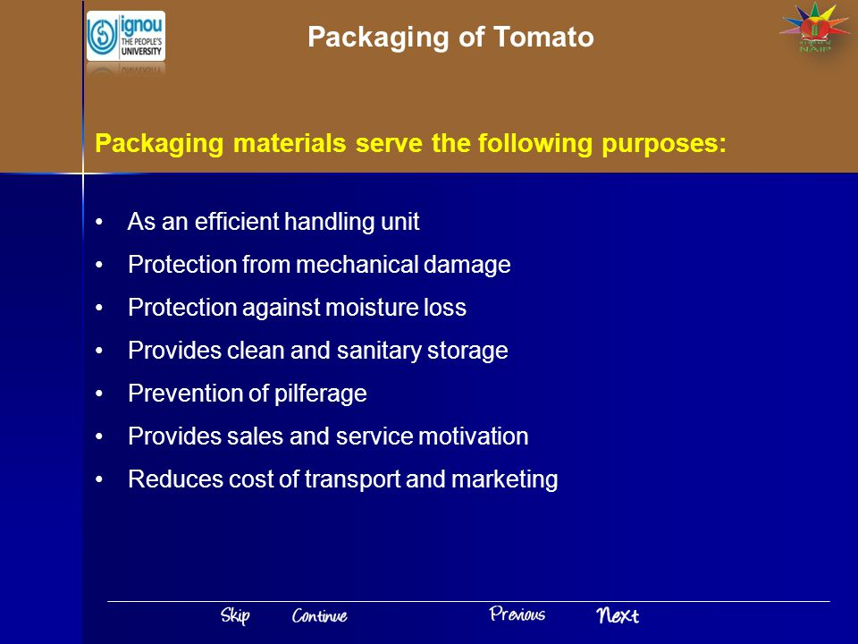 As an efficient handling unit Protection from mechanical damage Protection against moisture loss Provides clean and sanitary storage Prevention of pilferage Provides sales and service motivation Reduces cost of transport and marketing Packaging materials serve the following purposes: Packaging of Tomato