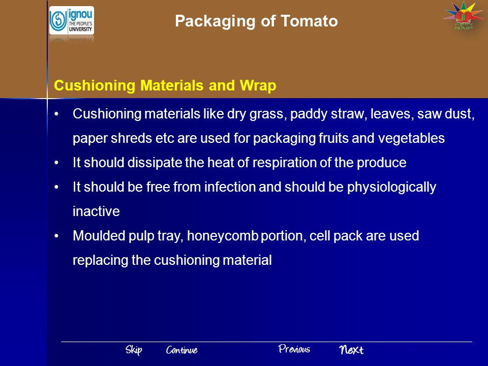 Cushioning Materials and Wrap Cushioning materials like dry grass, paddy straw, leaves, saw dust, paper shreds etc are used for packaging fruits and vegetables It should dissipate the heat of respiration of the produce It should be free from infection and should be physiologically inactive Moulded pulp tray, honeycomb portion, cell pack are used replacing the cushioning material Packaging of Tomato