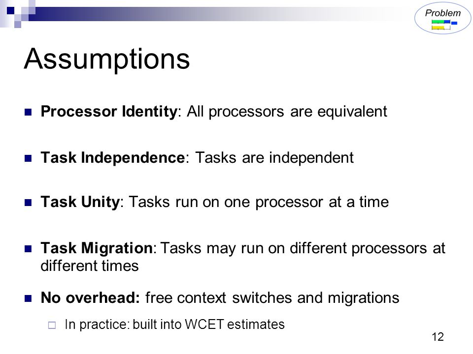 12 Assumptions Processor Identity: All processors are equivalent Task Independence: Tasks are independent Task Unity: Tasks run on one processor at a time Task Migration: Tasks may run on different processors at different times No overhead: free context switches and migrations  In practice: built into WCET estimates