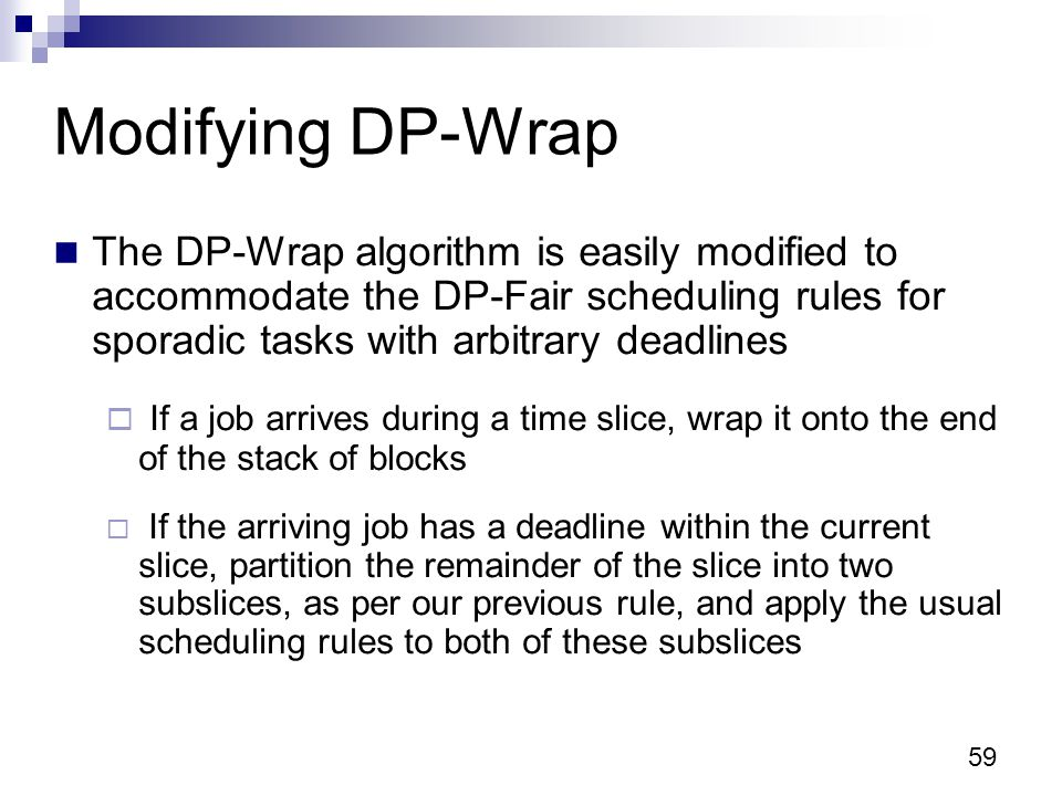 59 Modifying DP-Wrap The DP-Wrap algorithm is easily modified to accommodate the DP-Fair scheduling rules for sporadic tasks with arbitrary deadlines  If a job arrives during a time slice, wrap it onto the end of the stack of blocks  If the arriving job has a deadline within the current slice, partition the remainder of the slice into two subslices, as per our previous rule, and apply the usual scheduling rules to both of these subslices