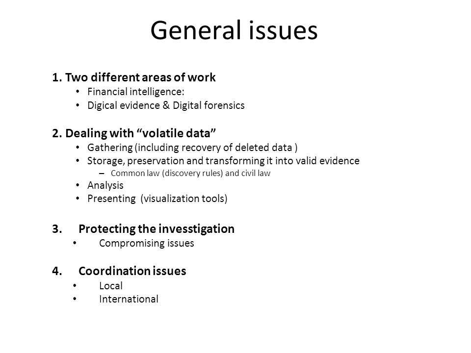 """General issues 1. Two different areas of work Financial intelligence: Digical evidence & Digital forensics 2. Dealing with """"volatile data"""" Gathering ("""
