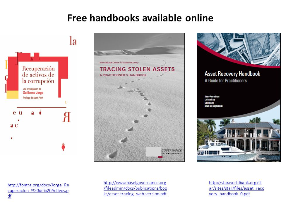 http://fontra.org/docs/Jorge_Re cuperacion_%20de%20Activos.p df http://star.worldbank.org/st ar/sites/star/files/asset_reco very_handbook_0.pdf http://www.baselgovernance.org /fileadmin/docs/publications/boo ks/asset-tracing_web-version.pdf Free handbooks available online
